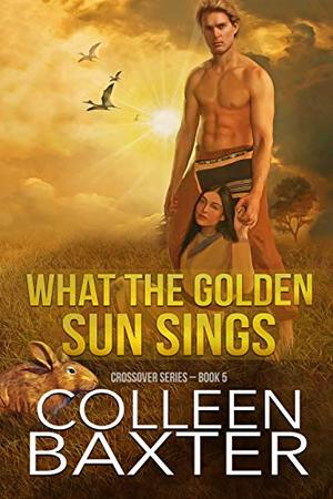 What the Golden Sun Sings: Crossover Series: Book 5 by Colleen Baxter