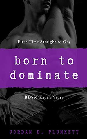 Born To Dominate: Straight To Gay BDSM Short Story by Jordan D. Plunkett