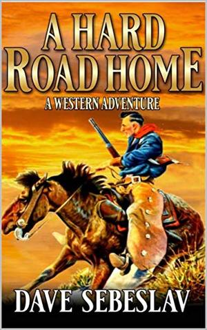 A Hard Road Home: A Western Adventure by Dave Sebeslav