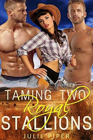 Taming Two Royal Stallions: Cowboy Menage Romance by Julie Piper