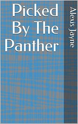 Picked By The Panther by Alexis Jayne
