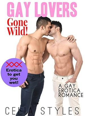 Gay Lovers Gone Wild!: A Gay Romance by Celia Styles