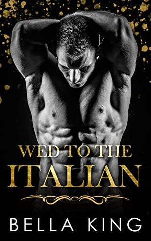 Wed to the Italian: A Fake Marriage Billionaire Romance by Bella King