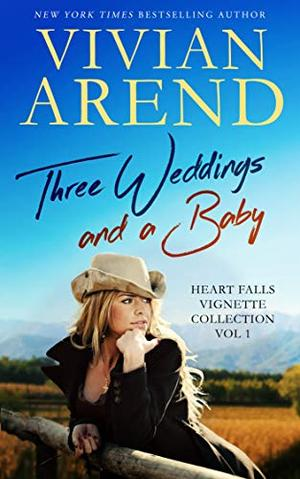 Three Weddings And A Baby: Heart Falls Vignette Collection 1 by Vivian Arend