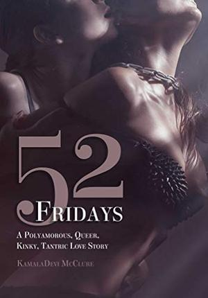 52 Fridays: A Polyamorous, Queer, Kinky, Tantric Love Story by KamalaDevi McClure