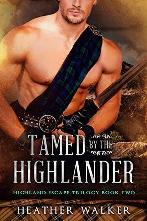 Tamed by the Highlander : A Scottish Time Travel Romance by Heather Walker