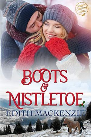 Boots and Mistletoe: Cowboy Christmas: a clean and wholesome Christmas novel by Edith Mackenzie