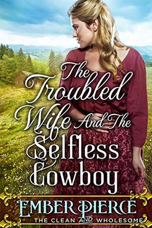 The Troubled Wife And The Selfless Cowboy: A Clean Western Historical Romance Novel by Ember Pierce