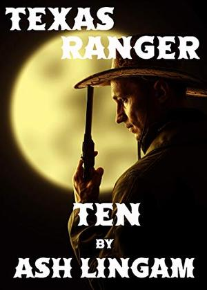 Texas Ranger Ten: Western Fiction Adventure by Ash Lingam
