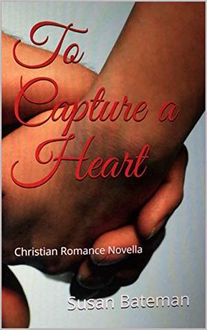 To Capture a Heart: A Christian Romance Novella by Susan Bateman