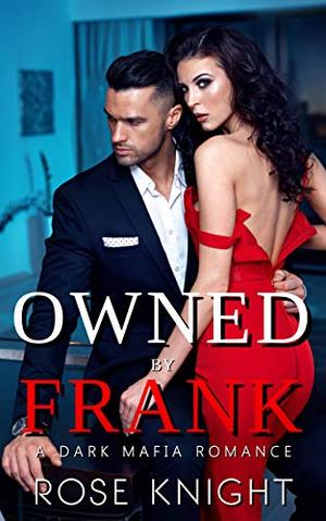 Owned by Frank: A Mafia Dark Romance by Rose Knight