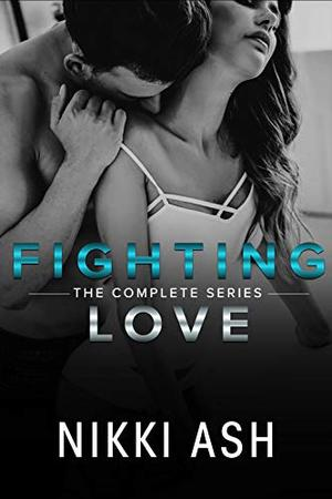 Fighting Love: the complete series by Nikki Ash