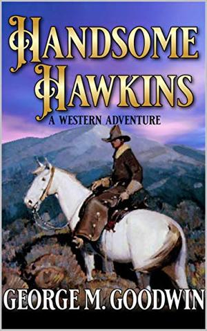 Handsome Hawkins: A Western Adventure by George M. Goodwin