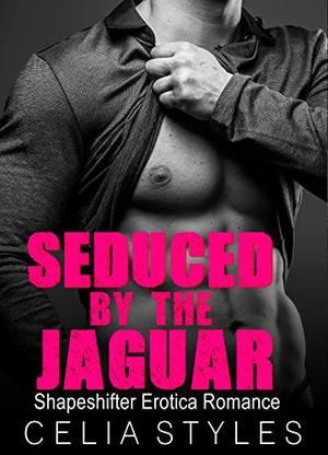 Seduced by the Jaguar: A Shapeshifter Romance by Celia Styles