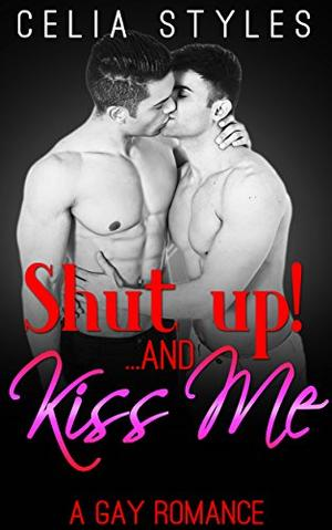 SHUT UP! And... Kiss Me: A Gay Romance by Celia Styles