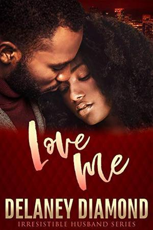 Love Me (Irresistible Husband) by Delaney Diamond