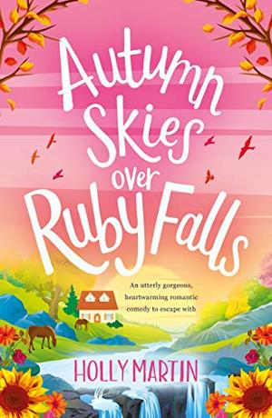 Autumn Skies over Ruby Falls: An utterly gorgeous, heartwarming romantic comedy to escape with by Holly Martin