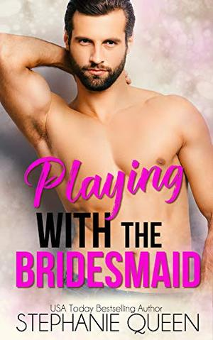 Playing With the Bridesmaid: An Older Man-Younger Woman Romance by Stephanie Queen