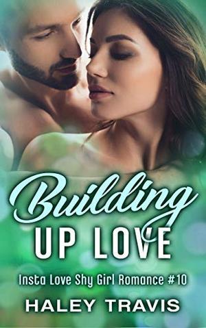 Building Up Love: Insta Love Shy Girl Romance #10 by Haley Travis