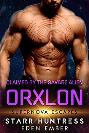 Claimed By The Savage Alien Orxlon: Supernova Escapes by Eden Ember, Starr Huntress