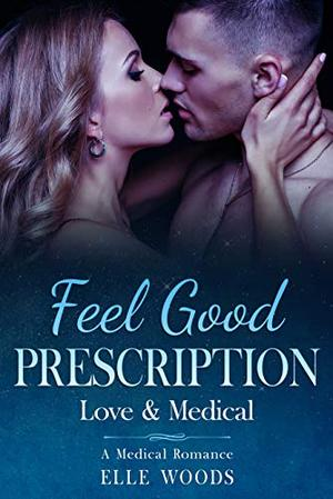 Feel Good Prescription: A Sweet & Steamy Medical Romance by Elle Woods