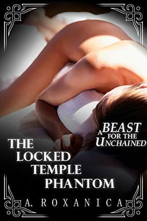 The Locked Temple Phantom: A Beast For The Unchained by A. Roxanica