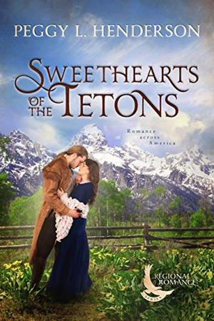 Sweethearts of the Tetons: A Sweet Historical Romance Set in the Teton Mountains of Wyoming by Peggy L Henderson
