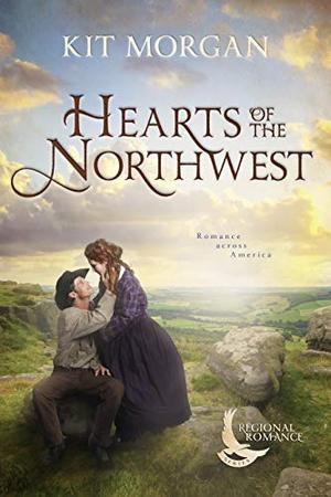 Hearts of the Northwest : A Sweet Historical Romance Set in the Northwest by Kit Morgan