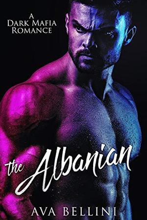 The Albanian: A Dark Mafia Romance by Ava Bellini