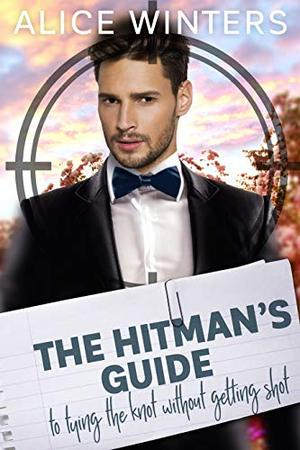 The Hitman's Guide to Tying the Knot Without Getting Shot: by Alice Winters