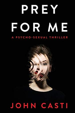 Prey for Me: A Psycho-sexual Thriller by John Casti