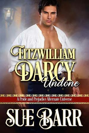 Fitzwilliam Darcy Undone: A Pride & Prejudice Alternate Universe by Sue Barr, Susan Barr