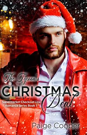 The Tycoon's Christmas Deal: A Dead-End Job, a Cheating Fiancé, and Now a Playboy Boss. All in the Same Week? YIKES. This Is Not the Way Life Is Supposed to Be! by Paige Cooper