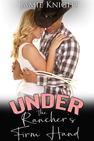Under the Rancher's Firm Hand by Jamie Knight