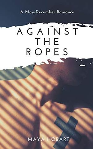 Against The Ropes (A May-December Romance) by Maya Hobart