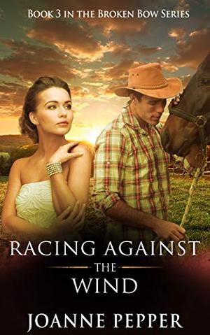 Racing Against The Wind - Book 3 of the Broken Bow Series by Joanne Pepper