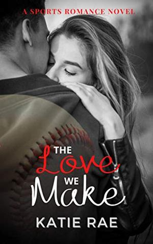 The Love We Make by Katie Rae