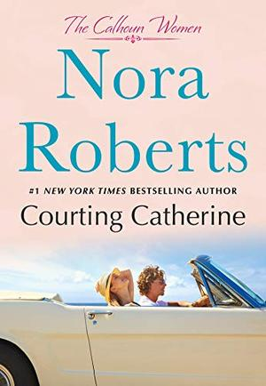 Courting Catherine: The Calhoun Women by Nora Roberts