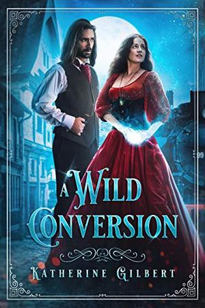 A Wild Conversion: A Magical Town Time Travel Fantasy (More in Heaven and Earth) by Katherine Gilbert
