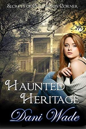 Haunted Heritage: A Secrets of Covington Corner Novella by Dani Wade