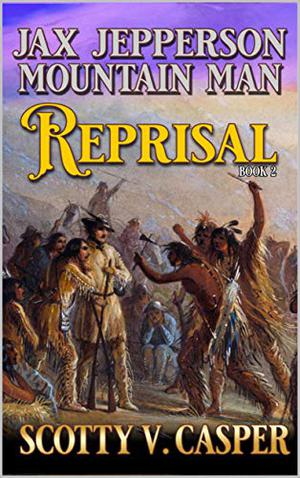 Jax Jepperson: Mountain Man: Reprisal: A Western Frontier Novel by Scotty V. Casper