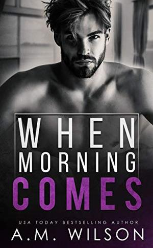 When Morning Comes: A Surprise Pregnancy Standalone Romance by A.M. Wilson