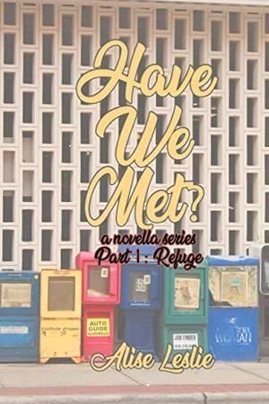 Have We Met?: Part 1: Refuge by Alise Leslie