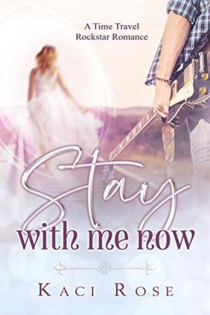 Stay With Me Now: A Time Travel, Rockstar Romance by Kaci Rose