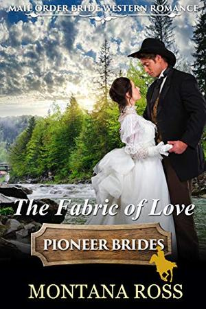 The Fabric of Love: Historical Western Romance by Montana Ross