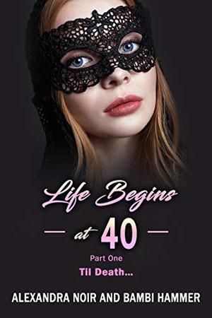 Life Begins at 40 - Part One - Til Death... by Alexandra Noir, Bambi Hammer