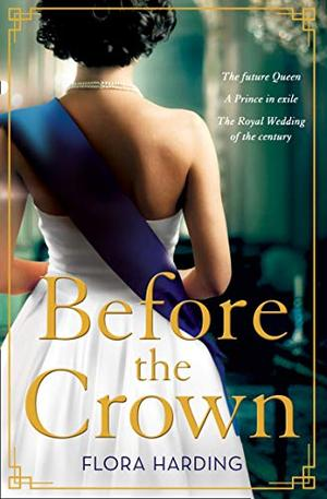 Before the Crown: The most page-turning and romantic historical novel of the year perfect for fans of Netflix's THE CROWN! by Flora Harding