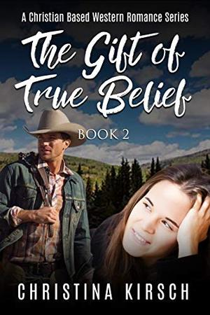 The Gift Of True Belief Book 2: A Christian Based Western Romance Series by Christina Kirsch