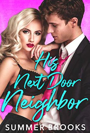 His Next Door Neighbor : A Friends to Lovers Romance by Summer Brooks