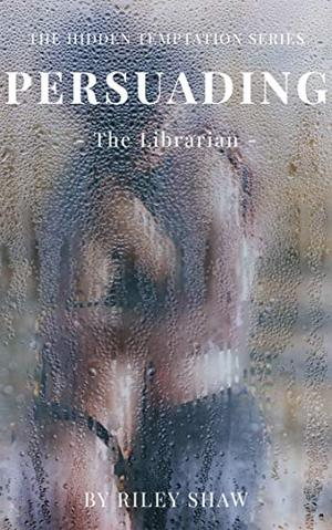 The Hidden Temptation Series - Persuading the Librarian by Riley Shaw